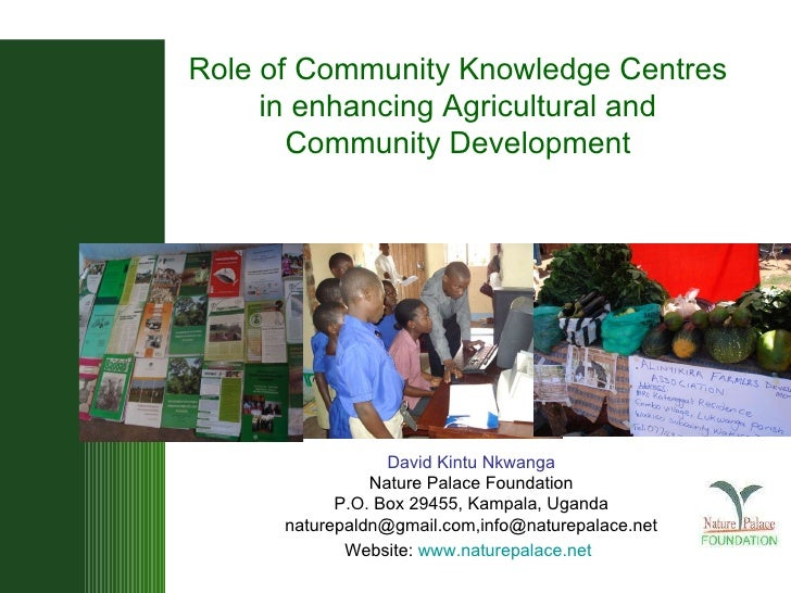 R ole of Community Knowledge Centres in enhancing Agricultural and Community Development David Kintu Nkwanga Nature Palace...