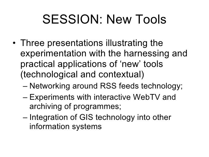 SESSION: New Tools <ul><li>Three presentations illustrating the experimentation with the harnessing and practical applicat...