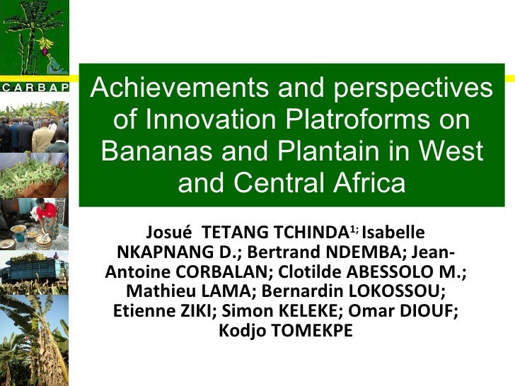 Achievements and perspectives of Innovation Platroforms on Bananas and Plantain in West and Central Africa Josué  TETANG T...