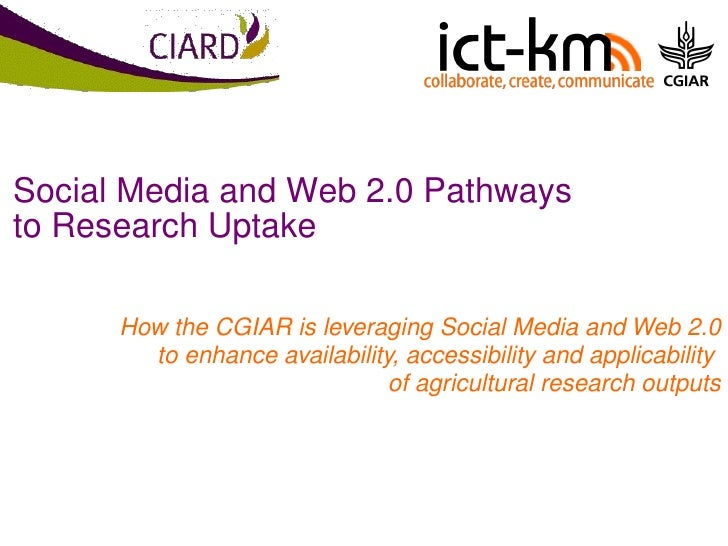 Social Media and Web 2.0 Pathways to Research Uptake How the CGIAR is leveraging Social Media and Web 2.0 to enhance avail...