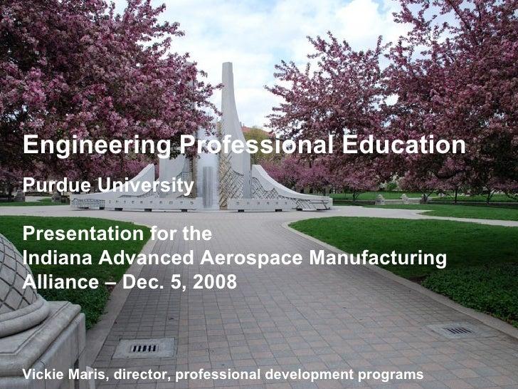 Engineering Professional Education Purdue University Presentation for the  Indiana Advanced Aerospace Manufacturing Allian...