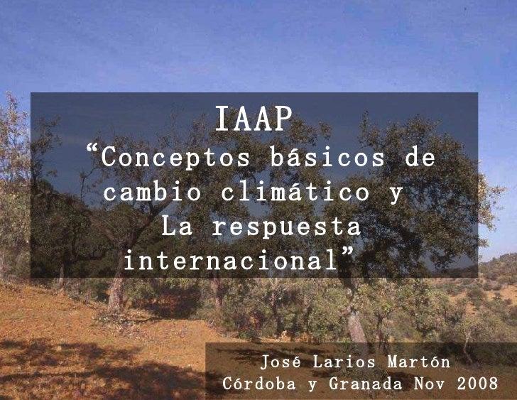 """IAAP """"Conceptos básicos de cambio climático y  La respuesta internacional""""   José Larios Martón  Córdoba y Granada Nov 2008"""