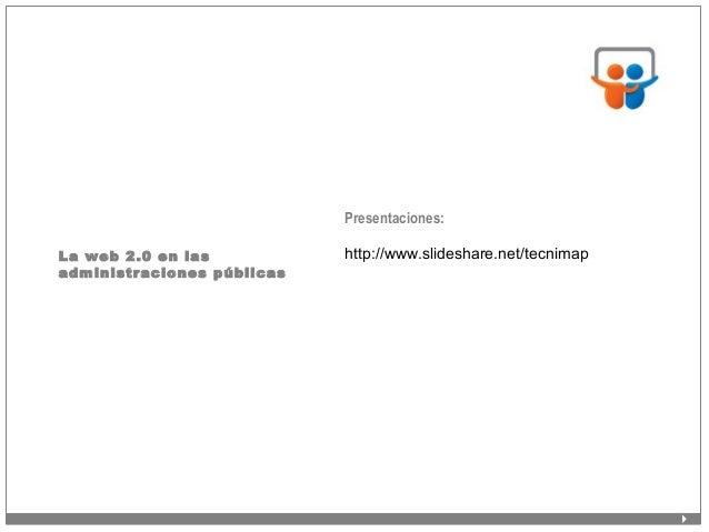 La web 2.0 en las administraciones públicas Presentaciones: http://www.slideshare.net/tecnimap