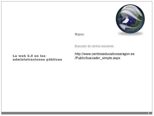 La web 2.0 en las administraciones públicas Mapas: Buscador de centros escolares: http://www.centroseducativosaragon.es /P...