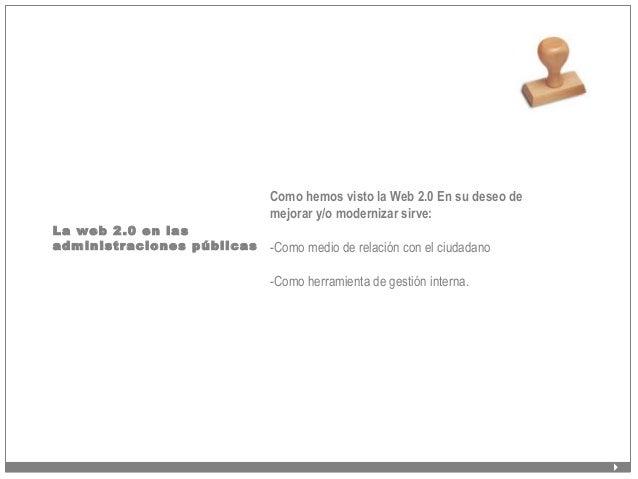La web 2.0 en las administraciones públicas Como hemos visto la Web 2.0 En su deseo de mejorar y/o modernizar sirve: -Como...