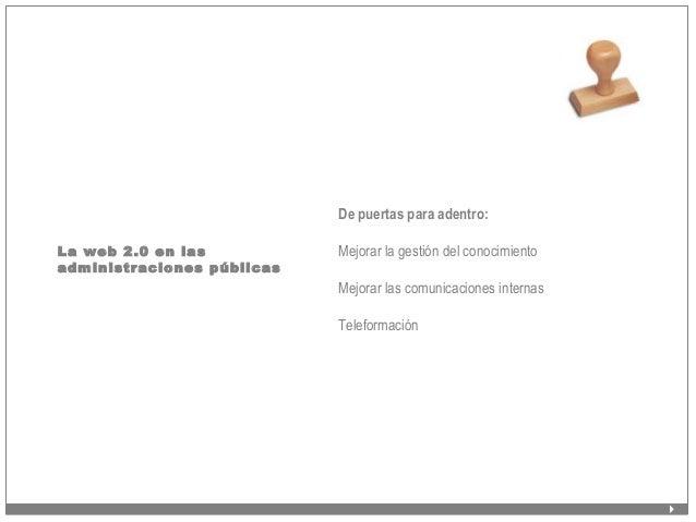 La web 2.0 en las administraciones públicas De puertas para adentro: Mejorar la gestión del conocimiento Mejorar las comun...