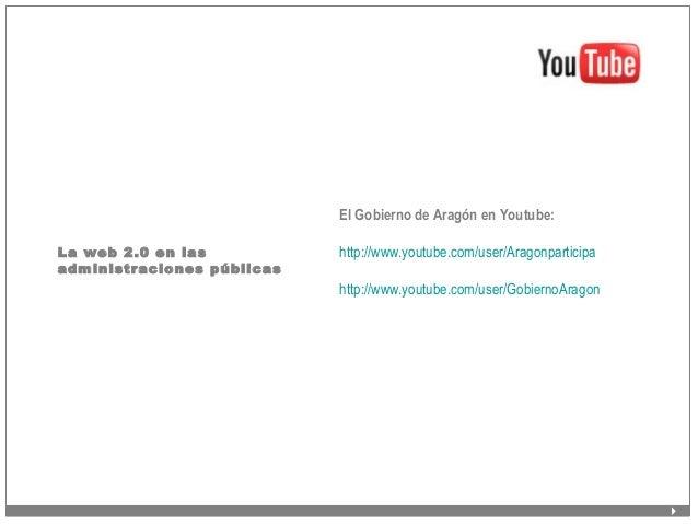 La web 2.0 en las administraciones públicas El Gobierno de Aragón en Youtube: http://www.youtube.com/user/Aragonparticipa ...