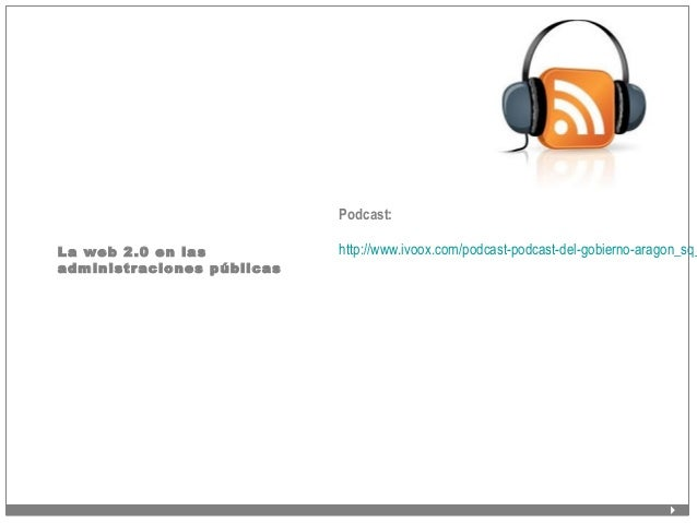 La web 2.0 en las administraciones públicas Podcast: http://www.ivoox.com/podcast-podcast-del-gobierno-aragon_sq_