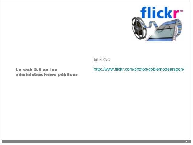 La web 2.0 en las administraciones públicas En Flickr: http://www.flickr.com/photos/gobiernodearagon/