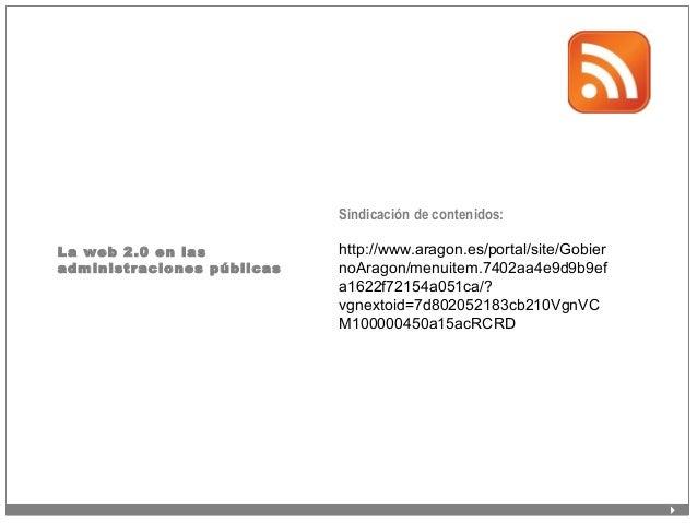La web 2.0 en las administraciones públicas Sindicación de contenidos: http://www.aragon.es/portal/site/Gobier noAragon/me...