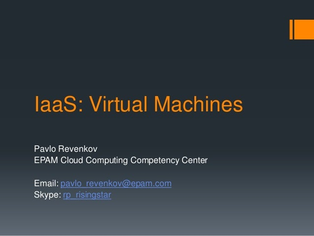 IaaS: Virtual Machines Pavlo Revenkov EPAM Cloud Computing Competency Center Email: pavlo_revenkov@epam.com Skype: rp_risi...