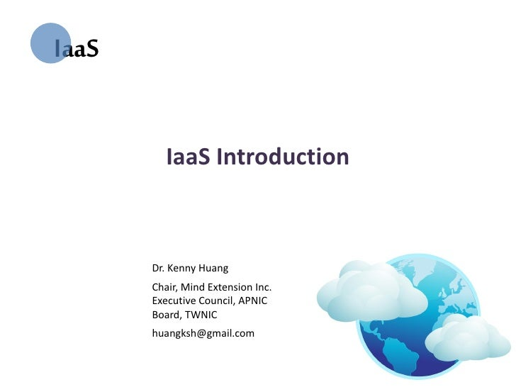 IaaS          IaaS Introduction       Dr. Kenny Huang       Chair, Mind Extension Inc.       Executive Council, APNIC     ...
