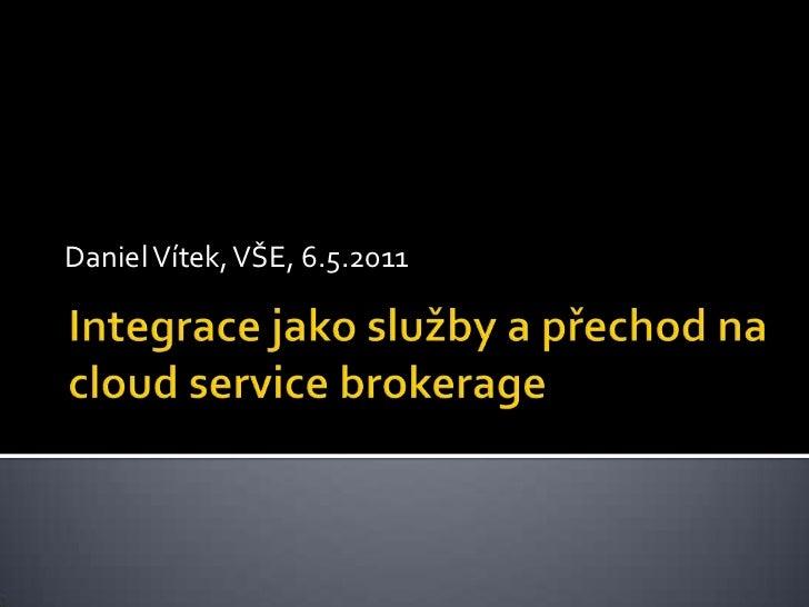 Integrace jako služby a přechod na cloudservicebrokerage<br />Daniel Vítek, VŠE, 6.5.2011 <br />