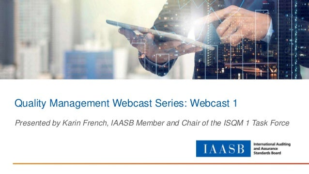 Quality Management Webcast Series: Webcast 1 Presented by Karin French, IAASB Member and Chair of the ISQM 1 Task Force