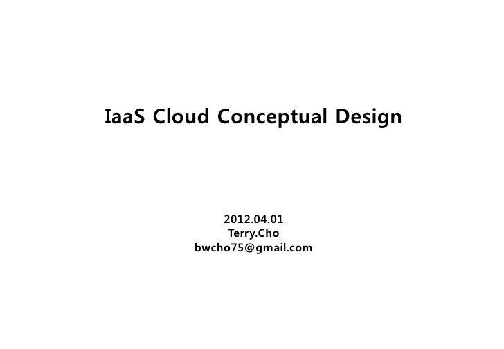 IaaS Cloud Conceptual Design            2012.04.01             Terry.Cho        bwcho75@gmail.com