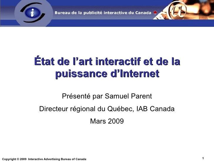 État de l'art interactif et de la puissance d'Internet Présenté par Samuel Parent Directeur régional du Québec, IAB Canada...