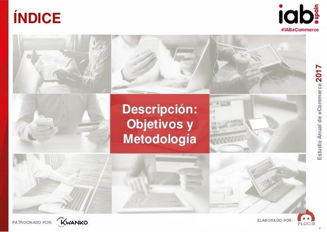 #IABeCommerce ELABORADO POR: PATROCINADO POR: EstudioAnualdeeCommerce2017 2 ÍNDICE Descripción: Objetivos y Metodología