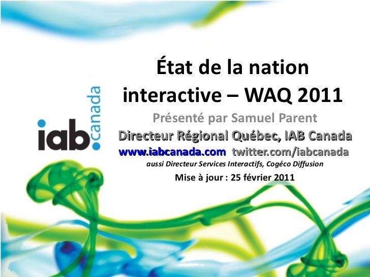 État de la nation interactive – WAQ 2011 Présenté par Samuel Parent Directeur Régional Québec, IAB Canada www.iabcanada.co...