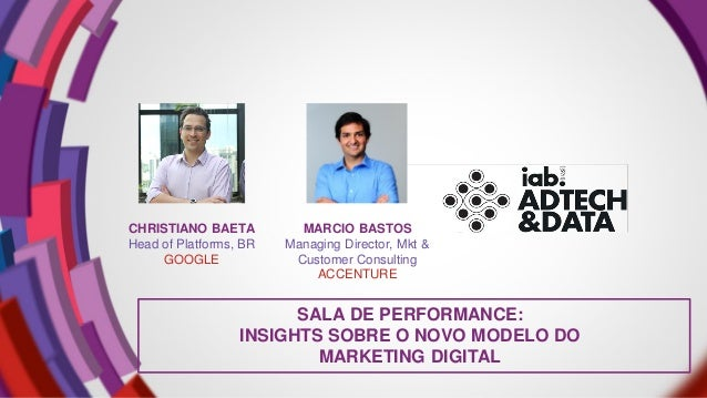 SALA DE PERFORMANCE: INSIGHTS SOBRE O NOVO MODELO DO MARKETING DIGITAL CHRISTIANO BAETA Head of Platforms, BR GOOGLE MARCI...