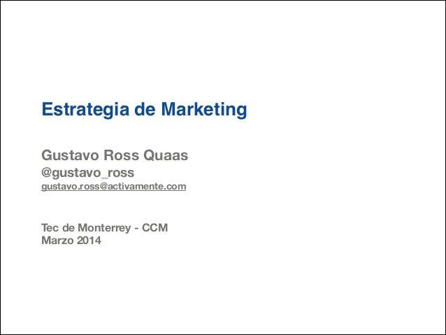 Estrategia de Marketing ! ! Gustavo Ross Quaas @gustavo_ross gustavo.ross@activamente.com ! ! Tec de Monterrey - CCM Marzo...