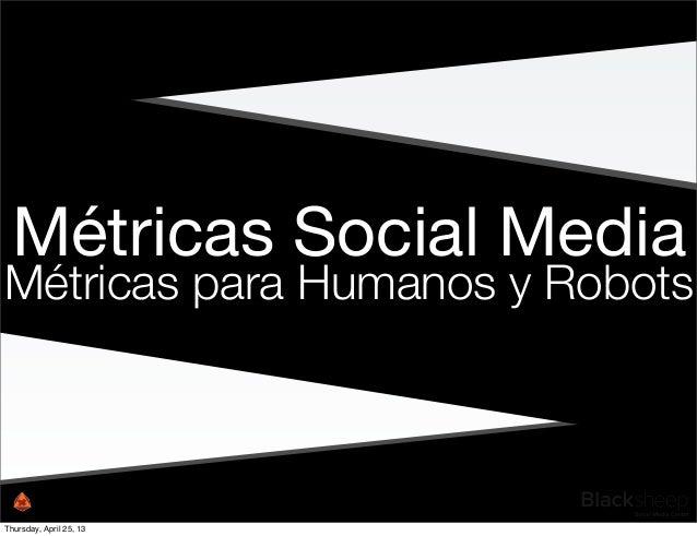 Métricas Social MediaMétricas para Humanos y RobotsThursday, April 25, 13