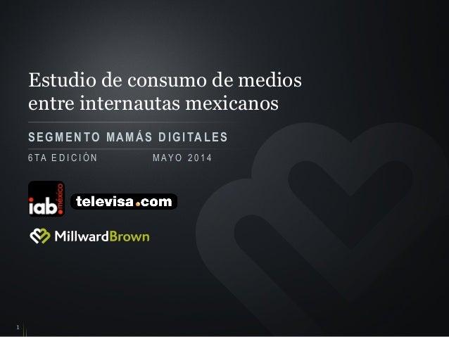 Estudio de consumo de medios entre internautas mexicanos SEGMENTO M A M Á S DIGITALES 1 6 TA E D I C I Ó N M AY O 2 0 1 4