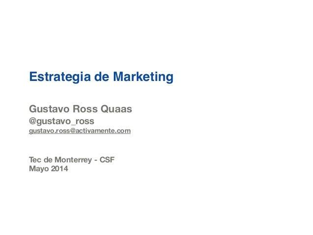 Estrategia de Marketing ! ! Gustavo Ross Quaas @gustavo_ross gustavo.ross@activamente.com ! ! Tec de Monterrey - CSF Mayo ...
