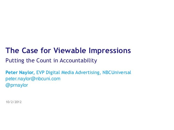 The Case for Viewable ImpressionsPutting the Count in AccountabilityPeter Naylor, EVP Digital Media Advertising, NBCUniver...