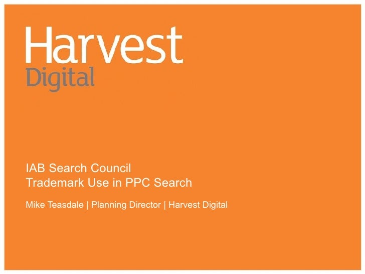 IAB Search Council Trademark Use in PPC Search Mike Teasdale | Planning Director | Harvest Digital