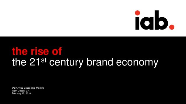 0 the rise of the 21st century brand economy IAB Annual Leadership Meeting Palm Desert, CA February 12, 2018