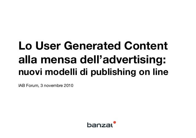 Lo User Generated Content alla mensa dell'advertising: ! nuovi modelli di publishing on line IAB Forum, 3 novembre 2010