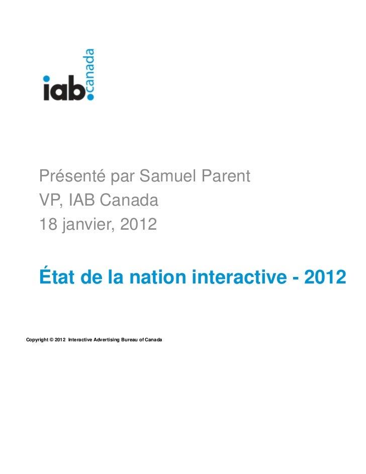 1     Présenté par Samuel Parent     VP, IAB Canada     18 janvier, 2012     État de la nation interactive - 2012Copyright...