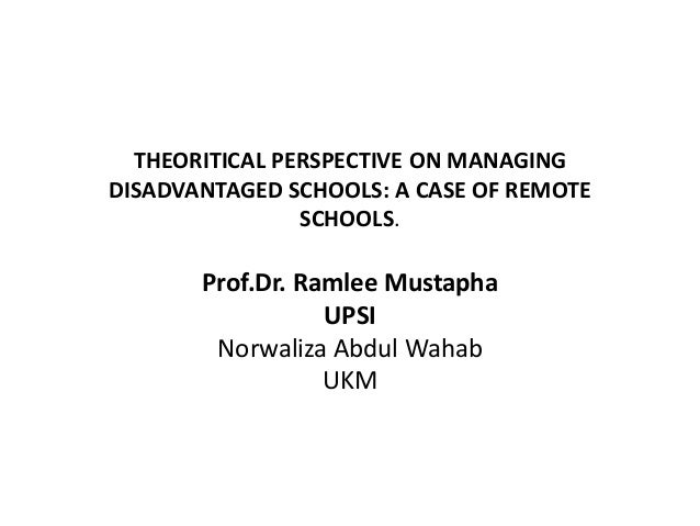 THEORITICAL PERSPECTIVE ON MANAGING DISADVANTAGED SCHOOLS: A CASE OF REMOTE SCHOOLS.  Prof.Dr. Ramlee Mustapha UPSI Norwal...