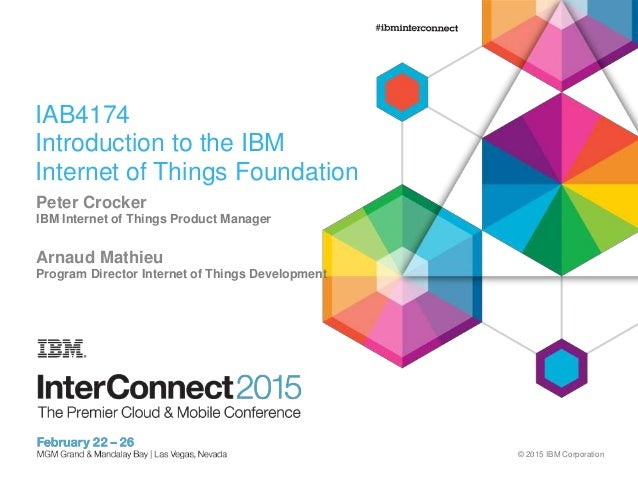 © 2015 IBM Corporation IAB4174 Introduction to the IBM Internet of Things Foundation Peter Crocker IBM Internet of Things ...