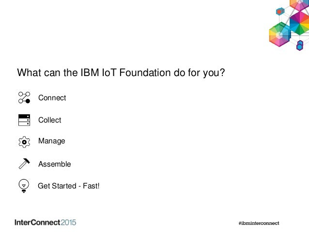 What can the IBM IoT Foundation do for you? Connect Collect Manage Assemble Get Started - Fast!