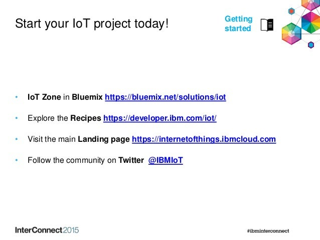 Start your IoT project today! • IoT Zone in Bluemix https://bluemix.net/solutions/iot • Explore the Recipes https://develo...
