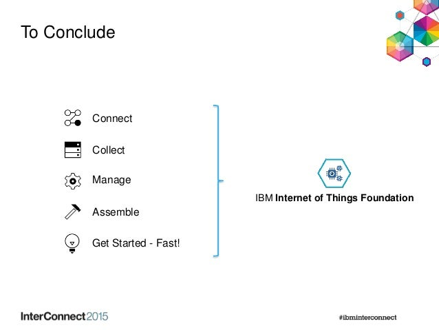 Connect Collect Manage Assemble Get Started - Fast! To Conclude IBM Internet of Things Foundation