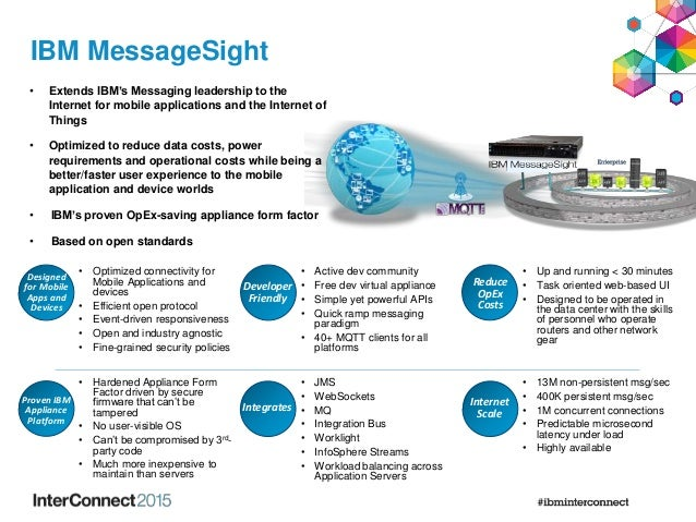 IBM MessageSight • Extends IBM's Messaging leadership to the Internet for mobile applications and the Internet of Things •...