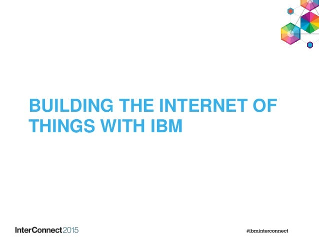 BUILDING THE INTERNET OF THINGS WITH IBM