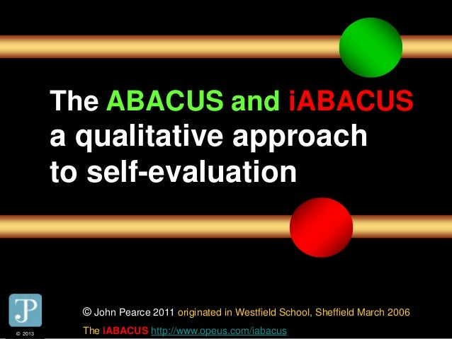 © 2013 The ABACUS and iABACUS a qualitative approach to self-evaluation © John Pearce 2011 originated in Westfield School,...