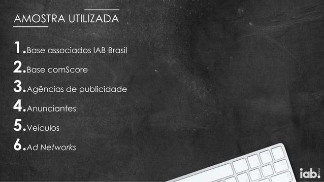 AMOSTRA UTILIZADA 1.Base associados IAB Brasil 2.Base comScore 3.Agências de publicidade 4.Anunciantes 5.Veículos 6.Ad Net...