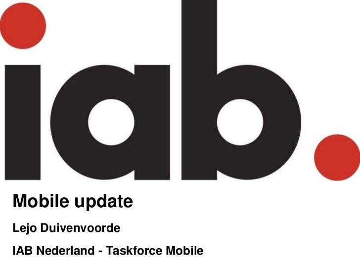 Mobile update<br />LejoDuivenvoorde<br />IAB Nederland - Taskforce Mobile<br />