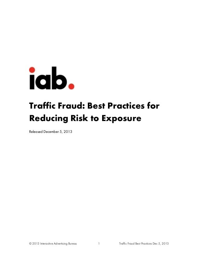 Traffic Fraud: Best Practices for Reducing Risk to Exposure Released December 5, 2013  © 2013 Interactive Advertising Bure...