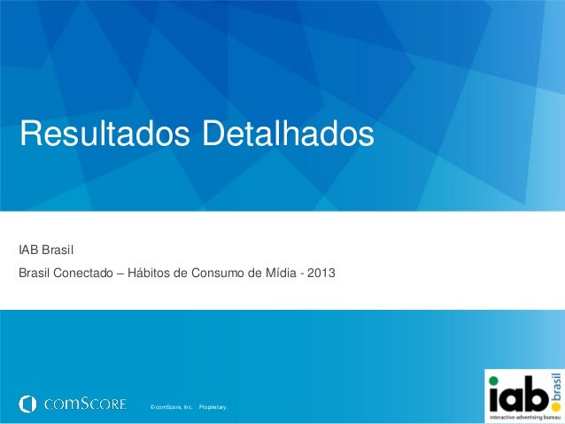 © comScore, Inc. Proprietary.© comScore, Inc. Proprietary.Resultados DetalhadosIAB BrasilBrasil Conectado – Hábitos de Con...