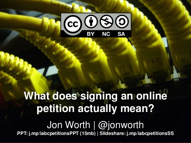 What does signing an online petition actually mean? Jon Worth | @jonworth PPT: j.mp/iabcpetitionsPPT (15mb) | Slideshare: ...