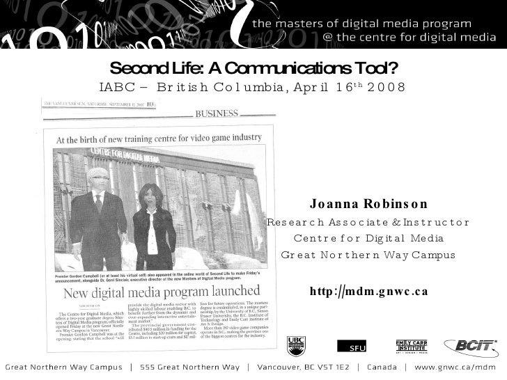 Second Life: A Communications Tool? IABC – British Columbia, April 16 th  2008 Joanna Robinson Research Associate & Instru...