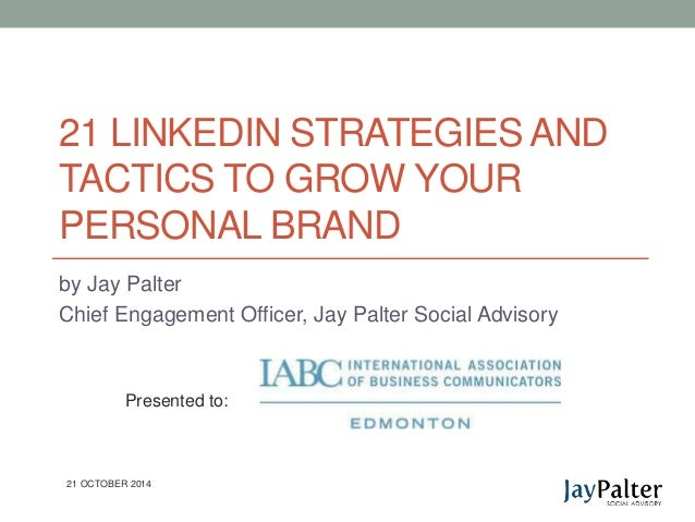 21 LINKEDIN STRATEGIES AND  TACTICS TO GROW YOUR  PERSONAL BRAND  by Jay Palter  Chief Engagement Officer, Jay Palter Soci...