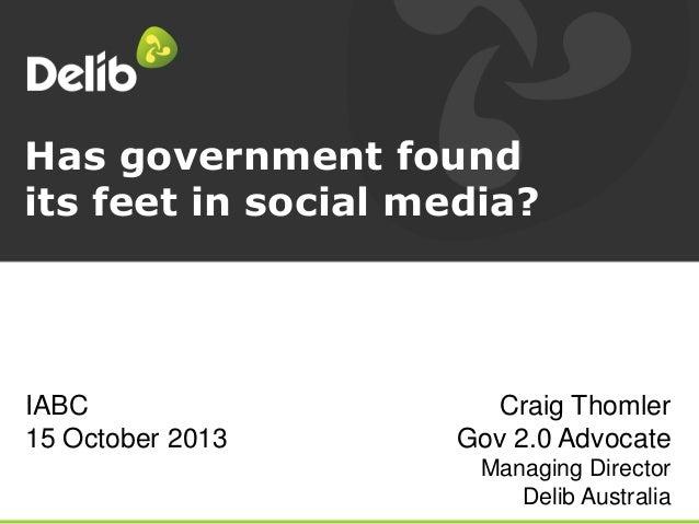 Has government found its feet in social media?  IABC 15 October 2013  Craig Thomler Gov 2.0 Advocate Managing Director Del...
