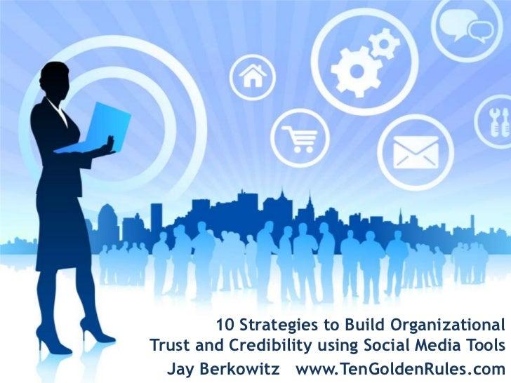 10 Strategies to Build Organizational <br />Trust and Credibilityusing Social MediaTools<br />Jay Berkowitz   www.TenGolde...