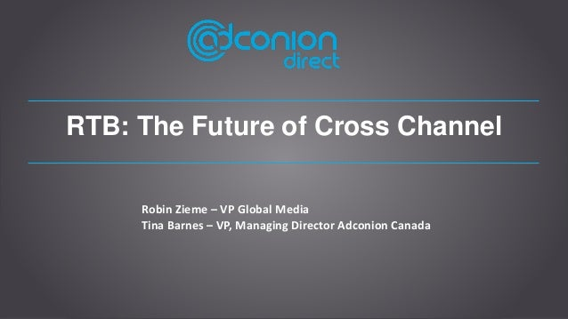 RTB: The Future of Cross Channel Robin Zieme – VP Global Media Tina Barnes – VP, Managing Director Adconion Canada